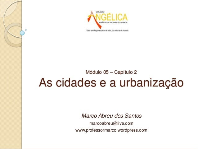 Módulo 05 – Capítulo 2  As cidades e a urbanização Marco Abreu dos Santos marcoabreu@live.com  www.professormarco.wordpres...