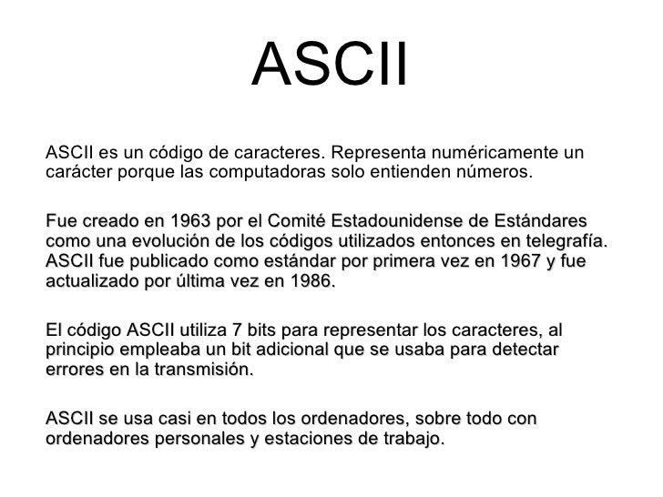 ASCII ASCII es un código de caracteres. Representa numéricamente un carácter porque las computadoras solo entienden número...
