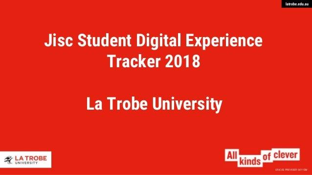CRICOS PROVIDER 00115M latrobe.edu.au Jisc Student Digital Experience Tracker 2018 La Trobe University
