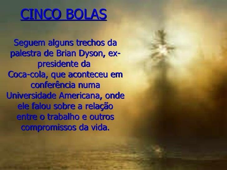 CINCO BOLAS     Seguem alguns trechos da palestra de Brian Dyson, ex-presidente da  Coca-cola, que aconteceu em conferênci...