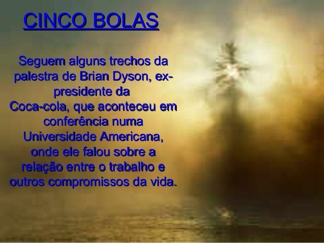 CINCO BOLAS Seguem alguns trechos da palestra de Brian Dyson, expresidente da Coca-cola, que aconteceu em conferência numa...