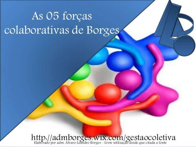 As 05 forças colaborativas de Borges http://admborges.wix.com/gestaocoletivaElaborado por adm. Álvaro Leandro Borges – Liv...