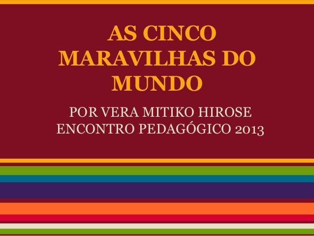 AS CINCOMARAVILHAS DOMUNDOPOR VERA MITIKO HIROSEENCONTRO PEDAGÓGICO 2013