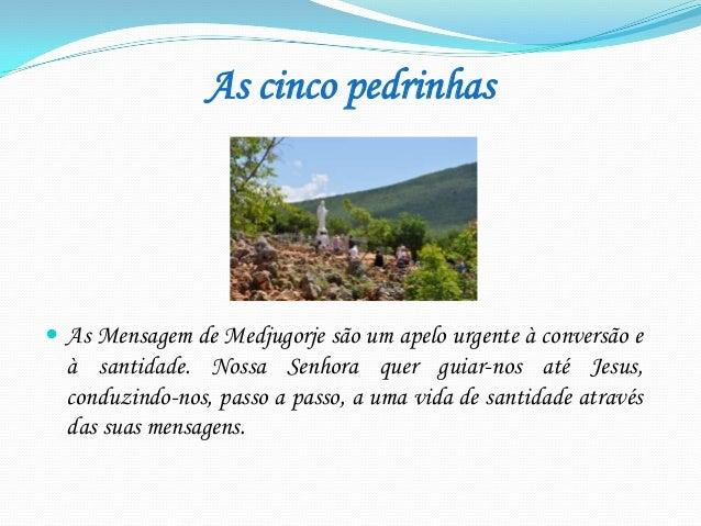 As cinco pedrinhas   As Mensagem de Medjugorje são um apelo urgente à conversão e  à santidade. Nossa Senhora quer guiar-...