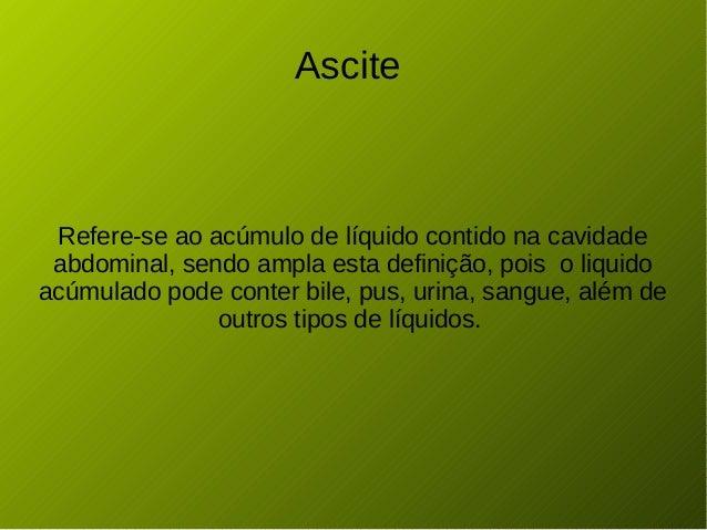 Ascite Refere-se ao acúmulo de líquido contido na cavidade abdominal, sendo ampla esta definição, pois o liquido acúmulado...