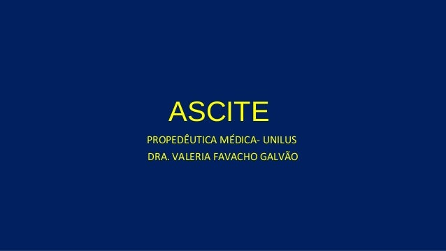 ASCITE PROPEDÊUTICA MÉDICA- UNILUS DRA. VALERIA FAVACHO GALVÃO