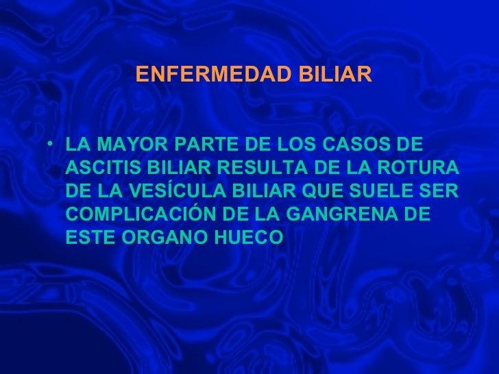 ENFERMEDAD BILIAR <ul><li>LA MAYOR PARTE DE LOS CASOS DE ASCITIS BILIAR RESULTA DE LA ROTURA DE LA VESÍCULA BILIAR QUE SUE...