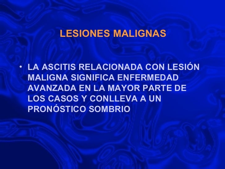 LESIONES MALIGNAS  <ul><li>LA ASCITIS RELACIONADA CON LESIÓN MALIGNA SIGNIFICA ENFERMEDAD AVANZADA EN LA MAYOR PARTE DE LO...