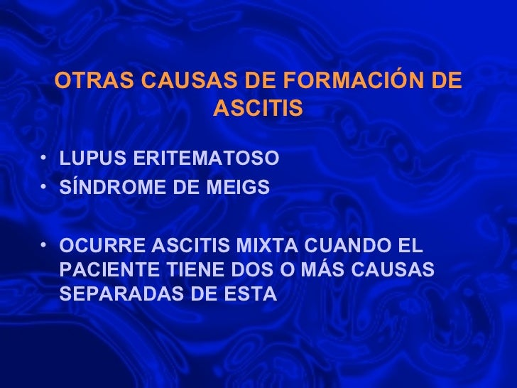 OTRAS CAUSAS DE FORMACIÓN DE ASCITIS <ul><li>LUPUS ERITEMATOSO </li></ul><ul><li>SÍNDROME DE MEIGS </li></ul><ul><li>OCURR...