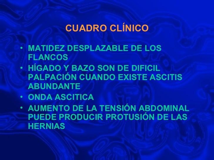 CUADRO CLÍNICO <ul><li>MATIDEZ DESPLAZABLE DE LOS FLANCOS </li></ul><ul><li>HÍGADO Y BAZO SON DE DIFICIL PALPACIÓN CUANDO ...