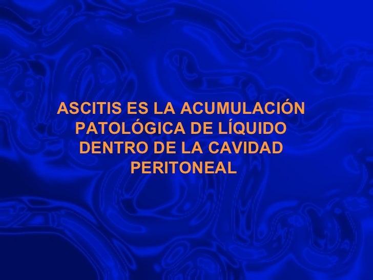 ASCITIS ES LA ACUMULACIÓN  PATOLÓGICA DE LÍQUIDO  DENTRO DE LA CAVIDAD  PERITONEAL