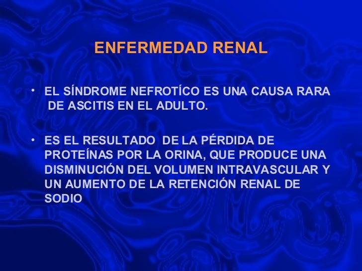 ENFERMEDAD RENAL <ul><li>EL SÍNDROME NEFROTÍCO ES UNA CAUSA RARA  DE ASCITIS EN EL ADULTO. </li></ul><ul><li>ES EL RESULTA...