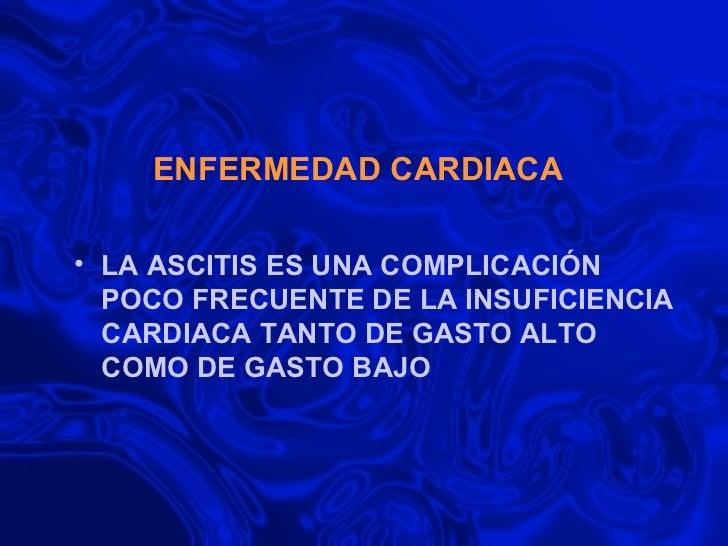 ENFERMEDAD CARDIACA <ul><li>LA ASCITIS ES UNA COMPLICACIÓN POCO FRECUENTE DE LA INSUFICIENCIA CARDIACA TANTO DE GASTO ALTO...