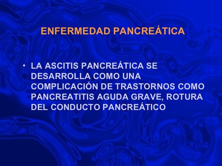 ENFERMEDAD PANCREÁTICA <ul><li>LA ASCITIS PANCREÁTICA SE DESARROLLA COMO UNA COMPLICACIÓN DE TRASTORNOS COMO PANCREATITIS ...