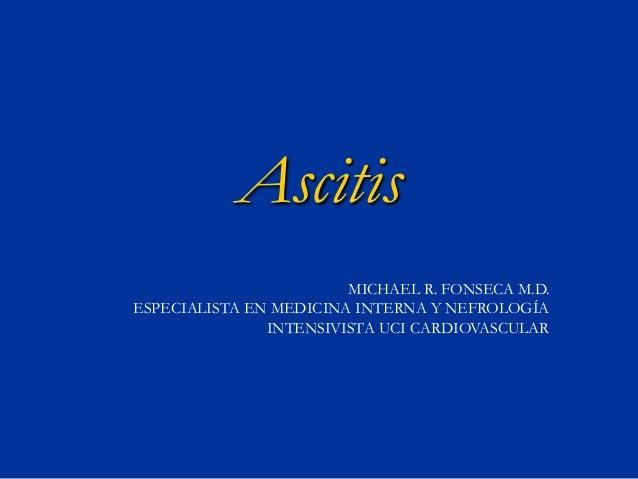 Ascitis MICHAEL R. FONSECA M.D. ESPECIALISTA EN MEDICINA INTERNA Y NEFROLOGÍA INTENSIVISTA UCI CARDIOVASCULAR