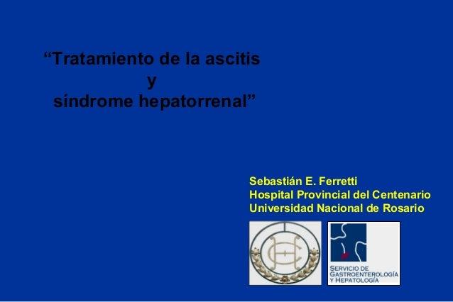 """""""Tratamiento de la ascitis y síndrome hepatorrenal"""" Sebastián E. Ferretti Hospital Provincial del Centenario Universidad N..."""