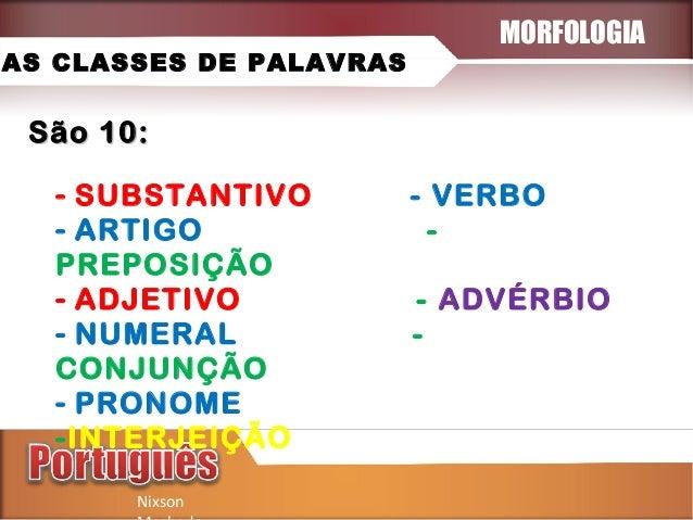 AS CLASSES DE PALAVRAS  MORFOLOGIA  São 10: - SUBSTANTIVO - ARTIGO PREPOSIÇÃO - ADJETIVO - NUMERAL CONJUNÇÃO - PRONOME -IN...