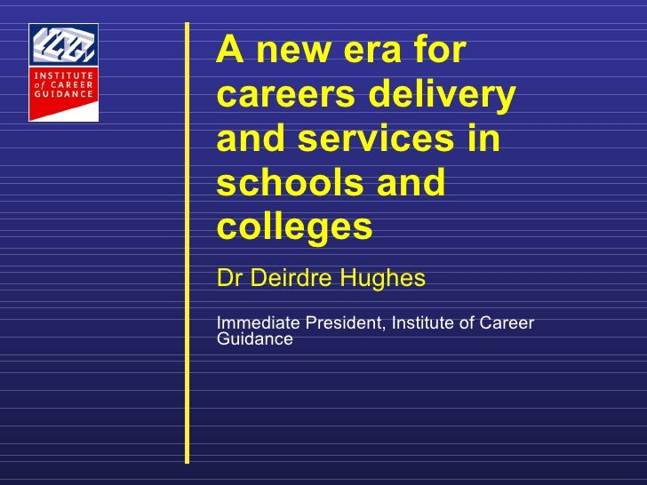 A new era for careers delivery and services in schools and colleges     Dr Deirdre Hughes Immediate President, Institute o...