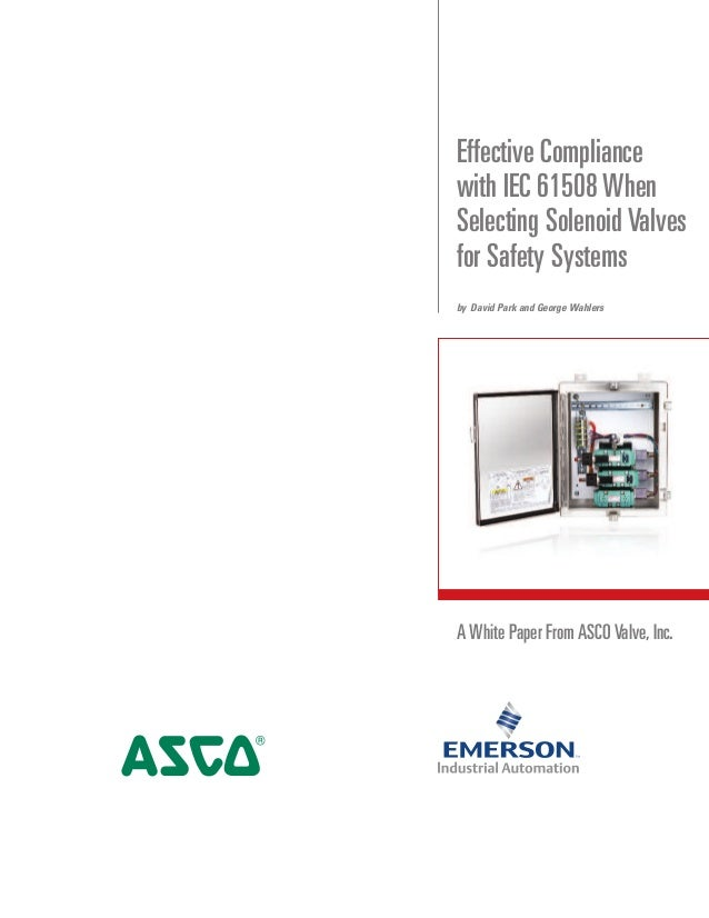 A White Paper From ASCO Valve,Inc. Effective Compliance with IEC 61508 When Selecting Solenoid Valves for Safety Systems b...