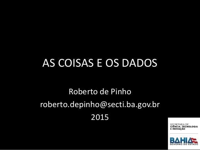 AS COISAS E OS DADOS Roberto de Pinho roberto.depinho@secti.ba.gov.br 2015