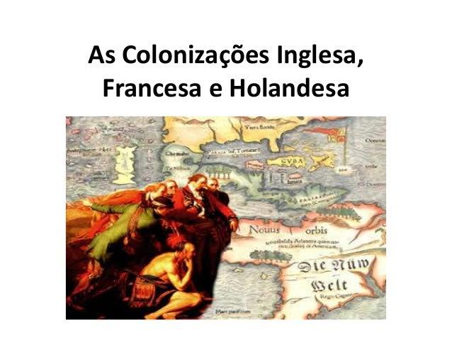 As Colonizações Inglesa,Francesa e Holandesa