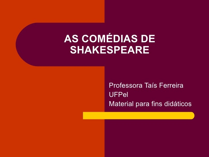 AS COMÉDIAS DE SHAKESPEARE Professora Taís Ferreira UFPel Material para fins didáticos