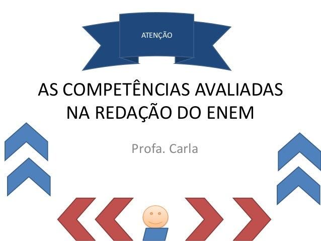 AS COMPETÊNCIAS AVALIADAS NA REDAÇÃO DO ENEM Profa. Carla ATENÇÃO