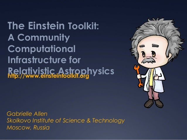 The Einstein Toolkit: A Community Computational Infrastructure for Relativistic Astrophysics Gabrielle Allen Skolkovo Inst...