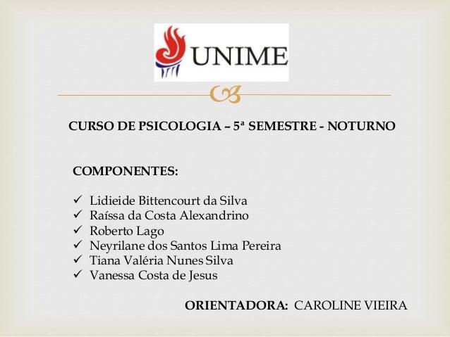  CURSO DE PSICOLOGIA – 5ª SEMESTRE - NOTURNO COMPONENTES:  Lidieide Bittencourt da Silva  Raíssa da Costa Alexandrino ...