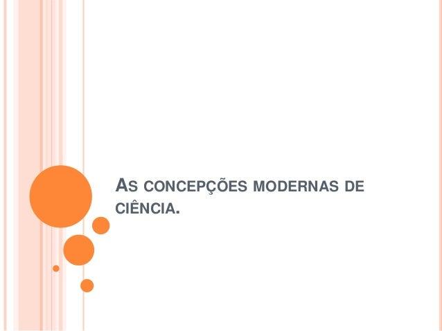 AS CONCEPÇÕES MODERNAS DE CIÊNCIA.