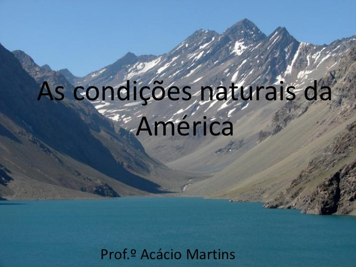 As condições naturais da        América     Prof.º Acácio Martins