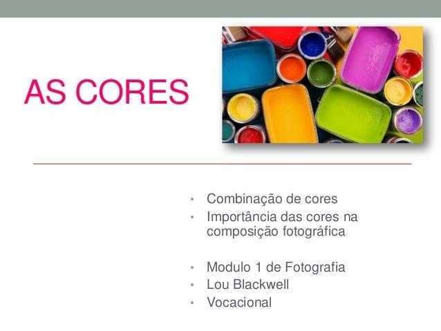 AS CORES • Combinação de cores • Importância das cores na composição fotográfica • Modulo 1 de Fotografia • Lou Blackwell ...