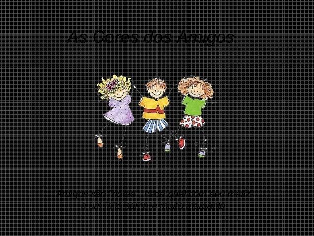"""As Cores dos Amigos Amigos são """"cores"""", cada qual com seu matiz, e um jeito sempre muito marcante."""