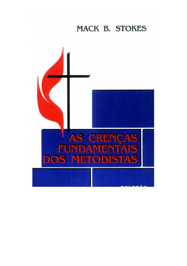AS CRENÇAS FUNDAMENTAIS DOS METODISTAS  Mack B. Stokes  São Paulo 1992  Do original: Major United Methodist Beliefs Copyri...