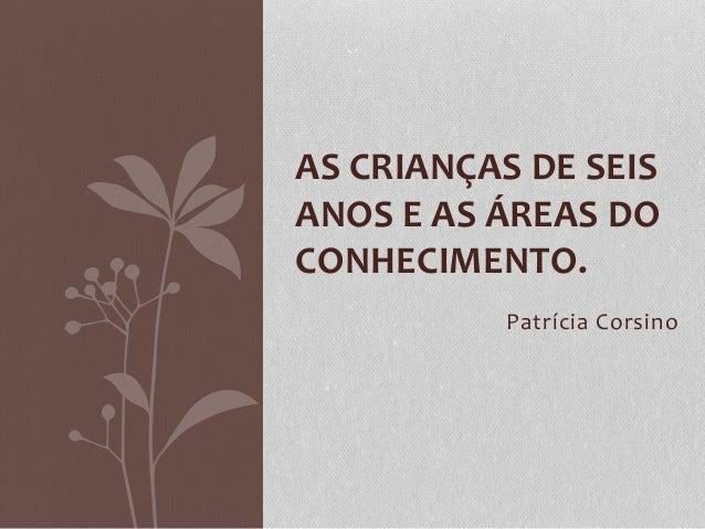 Patrícia Corsino AS CRIANÇAS DE SEIS ANOS E AS ÁREAS DO CONHECIMENTO.