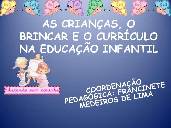 AS CRIANÇAS, O BRINCAR E O CURRÍCULO NA EDUCAÇÃO INFANTIL<br />COORDENAÇÃO PEDAGÓGICA: FRANCINETE MEDEIROS DE LIMA<br />