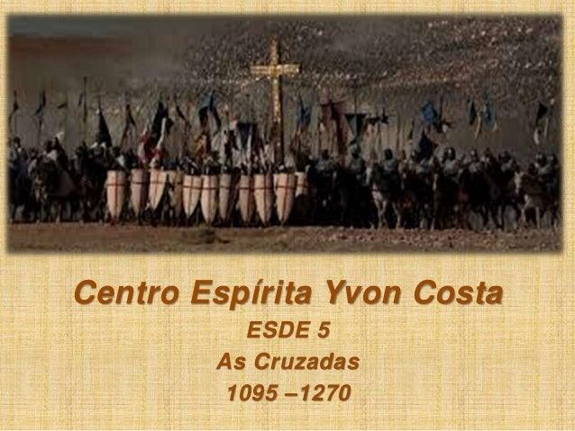 Centro Espírita Yvon Costa  ESDE 5  As Cruzadas  1095 –1270