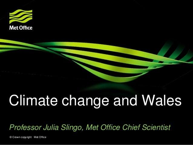 Climate change and Wales Professor Julia Slingo, Met Office Chief Scientist © Crown copyright Met Office