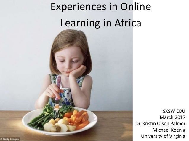 Experiences in Online Learning in Africa SXSW EDU March 2017 Dr. Kristin Olson Palmer Michael Koenig University of Virginia