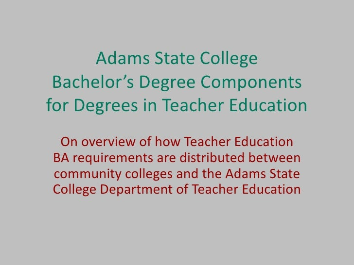 Adams State College  Bachelor's Degree Components for Degrees in Teacher Education  On overview of how Teacher Education B...