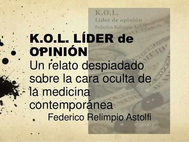 K.O.L. LÍDER de OPINIÓN Un relato despiadado sobre la cara oculta de la medicina contemporánea Federico Relimpio Astolfi