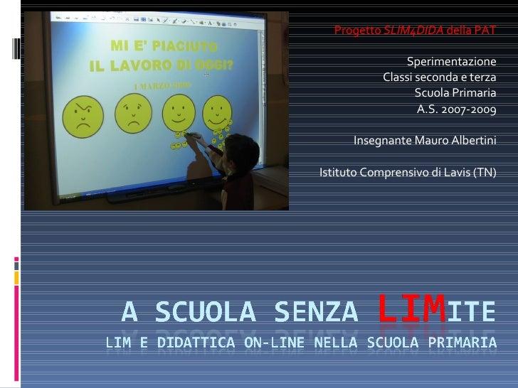 Progetto  SLIM4DIDA  della PAT Sperimentazione Classi seconda e terza Scuola Primaria A.S. 2007-2009 Insegnante Mauro Albe...