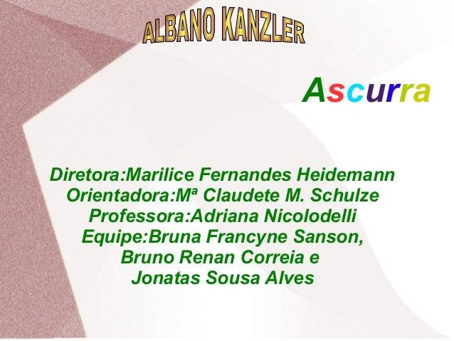 Ascurra Diretora:Marilice Fernandes Heidemann Orientadora:Mª Claudete M. Schulze Professora:Adriana Nicolodelli Equipe:Bru...