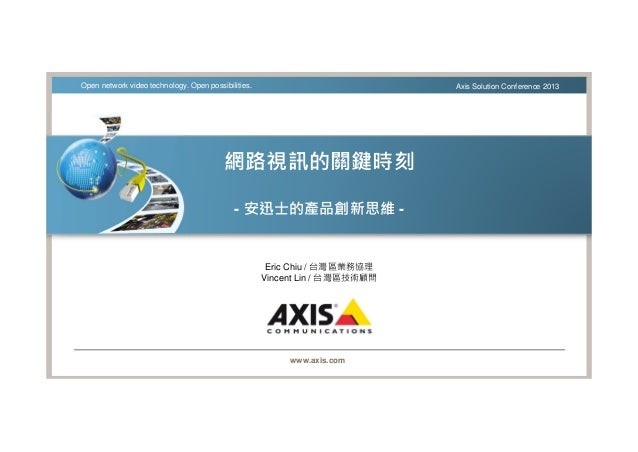 www.axis.com Open network video technology. Open possibilities. Axis Solution Conference 2013 網路視訊的關鍵時刻 - 安迅士的產品創新思維 - Eri...