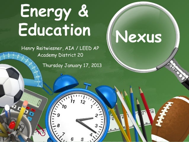 Energy &Education                           NexusHenry Reitwiesner, AIA / LEED AP      Academy District 20        Thursday...