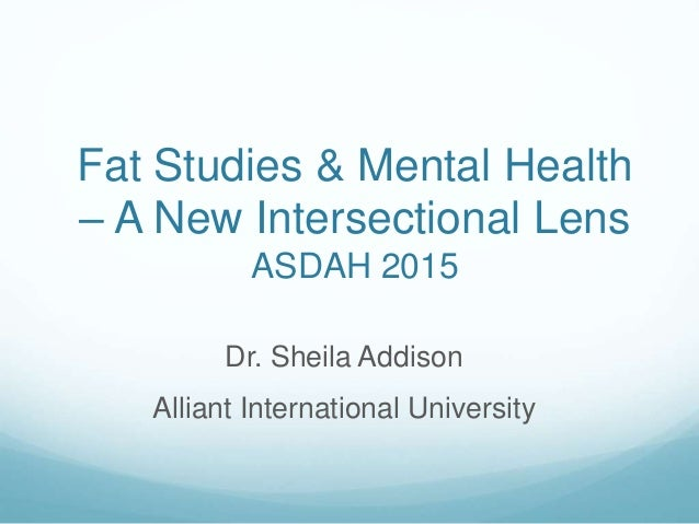 Fat Studies & Mental Health – A New Intersectional Lens ASDAH 2015 Dr. Sheila Addison Alliant International University