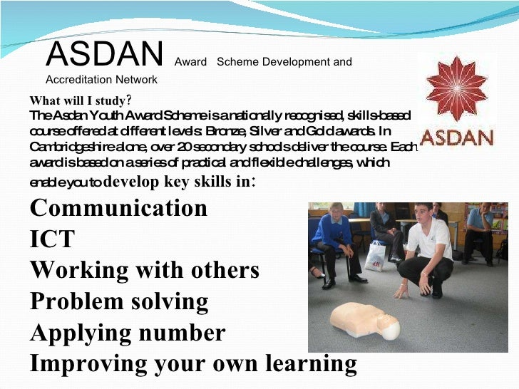 What will I study?  The Asdan Youth Award Scheme is a nationally recognised, skills-based course offered at different leve...