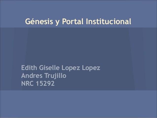 Génesis y Portal InstitucionalEdith Giselle Lopez LopezAndres TrujilloNRC 15292