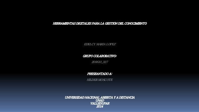 HERRAMIENTAS DIGITALES PARA LA GESTIÓN DEL CONOCIMIENTO  EDELCY MARIA LOPEZ  GRUPO COLABORATIVO:  200610_327  PRESEANTADO ...