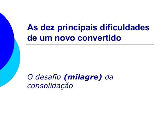As dez principais dificuldades de um novo convertido  O desafio (milagre) da consolidação